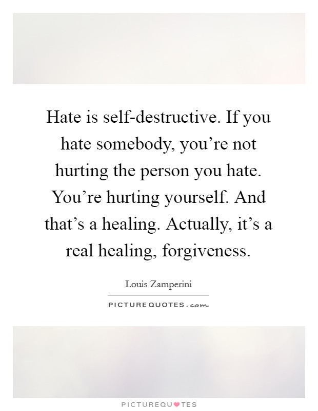 Hate is self-destructive. If you hate somebody, you're not hurting the person you hate. You're hurting yourself. And that's a healing. Actually, it's a real healing, forgiveness Picture Quote #1