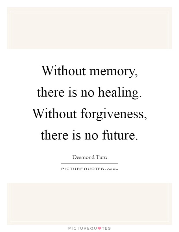 Without memory, there is no healing. Without forgiveness, there is no future Picture Quote #1