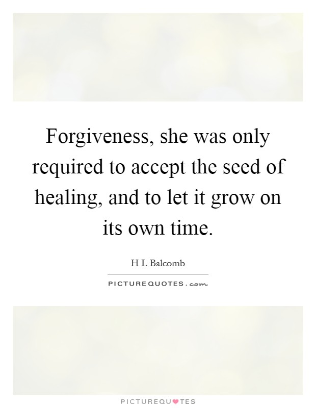 Forgiveness, she was only required to accept the seed of healing, and to let it grow on its own time Picture Quote #1
