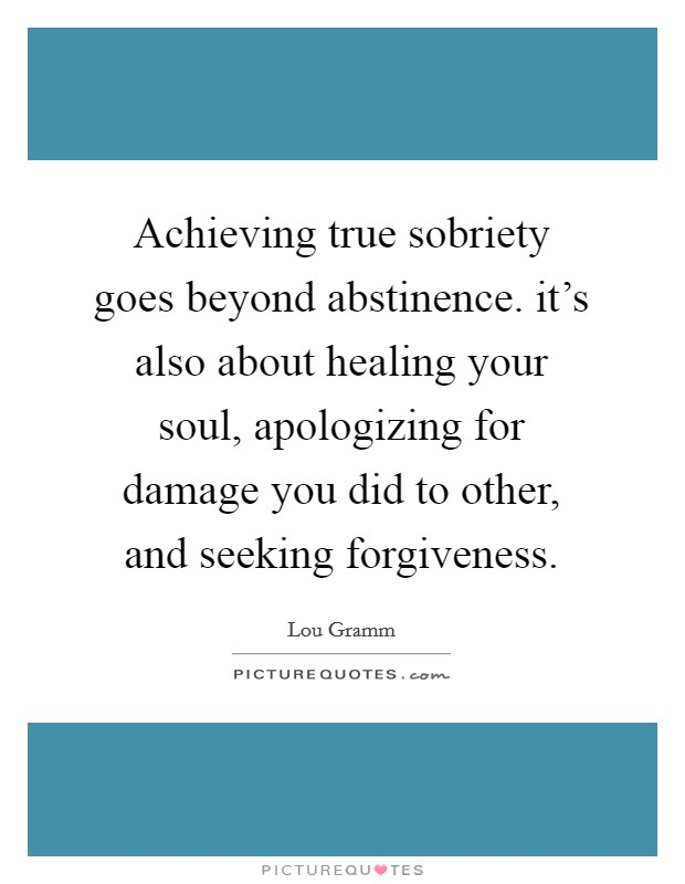 Achieving true sobriety goes beyond abstinence. it's also about healing your soul, apologizing for damage you did to other, and seeking forgiveness Picture Quote #1