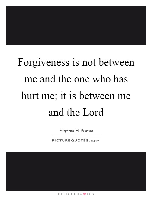 Forgiveness is not between me and the one who has hurt me; it is between me and the Lord Picture Quote #1