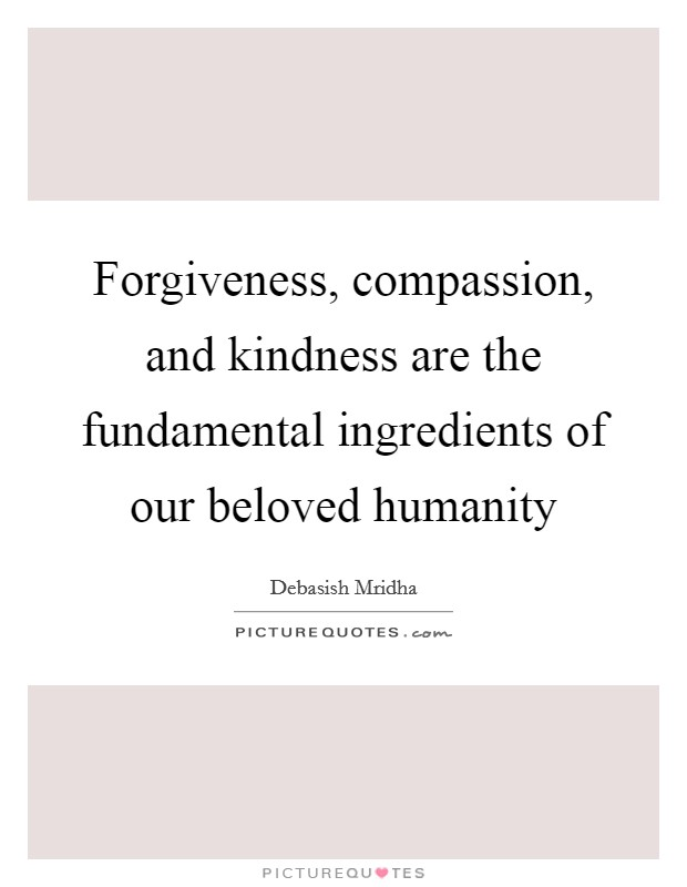 Forgiveness, compassion, and kindness are the fundamental ingredients of our beloved humanity Picture Quote #1