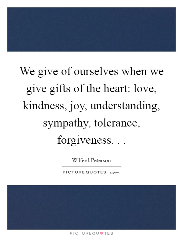 We give of ourselves when we give gifts of the heart: love, kindness, joy, understanding, sympathy, tolerance, forgiveness. .  Picture Quote #1