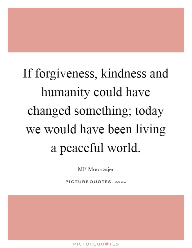 If forgiveness, kindness and humanity could have changed something; today we would have been living a peaceful world Picture Quote #1