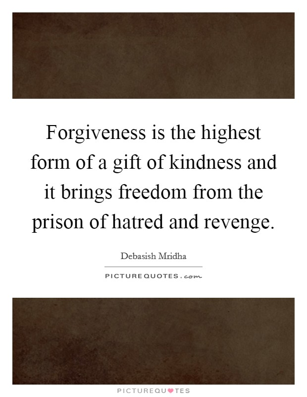 Forgiveness is the highest form of a gift of kindness and it brings freedom from the prison of hatred and revenge Picture Quote #1