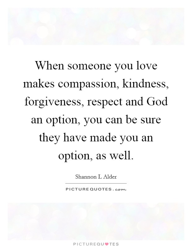 When someone you love makes compassion, kindness, forgiveness, respect and God an option, you can be sure they have made you an option, as well Picture Quote #1