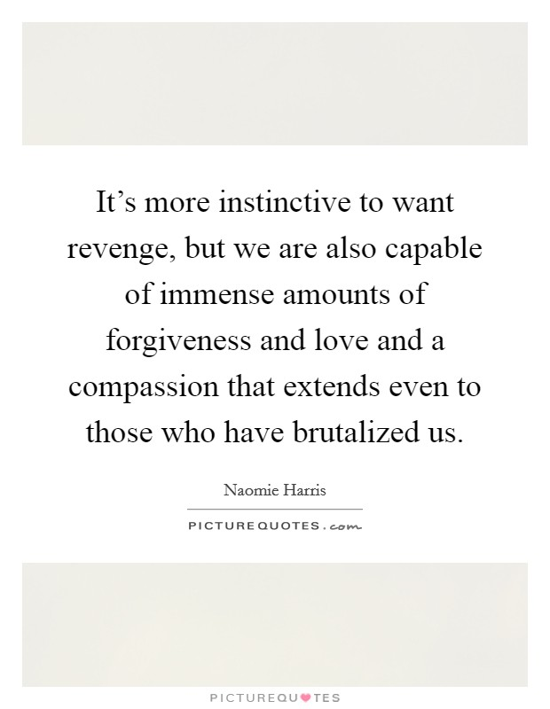 It's more instinctive to want revenge, but we are also capable of immense amounts of forgiveness and love and a compassion that extends even to those who have brutalized us Picture Quote #1