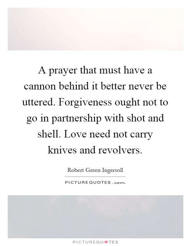 A prayer that must have a cannon behind it better never be uttered. Forgiveness ought not to go in partnership with shot and shell. Love need not carry knives and revolvers Picture Quote #1