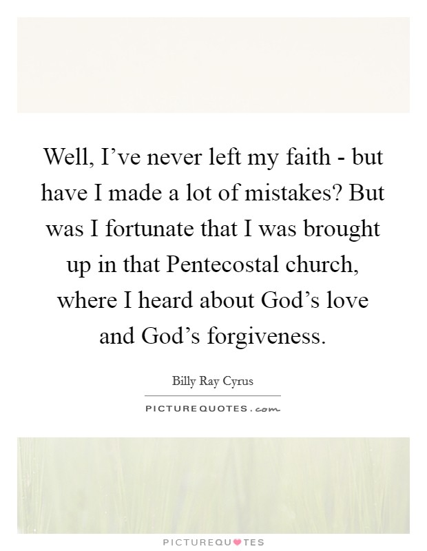 Well, I've never left my faith - but have I made a lot of mistakes? But was I fortunate that I was brought up in that Pentecostal church, where I heard about God's love and God's forgiveness Picture Quote #1
