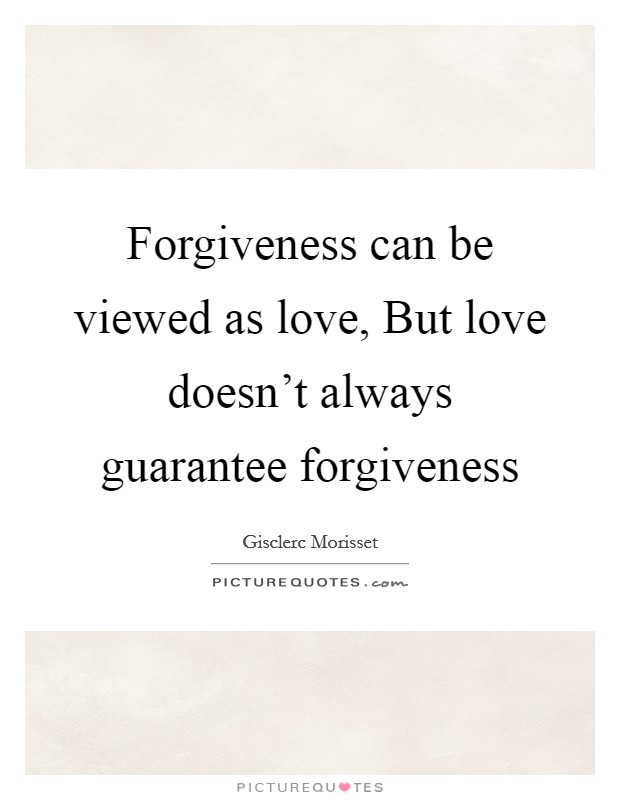 Forgiveness can be viewed as love, But love doesn't always guarantee forgiveness Picture Quote #1