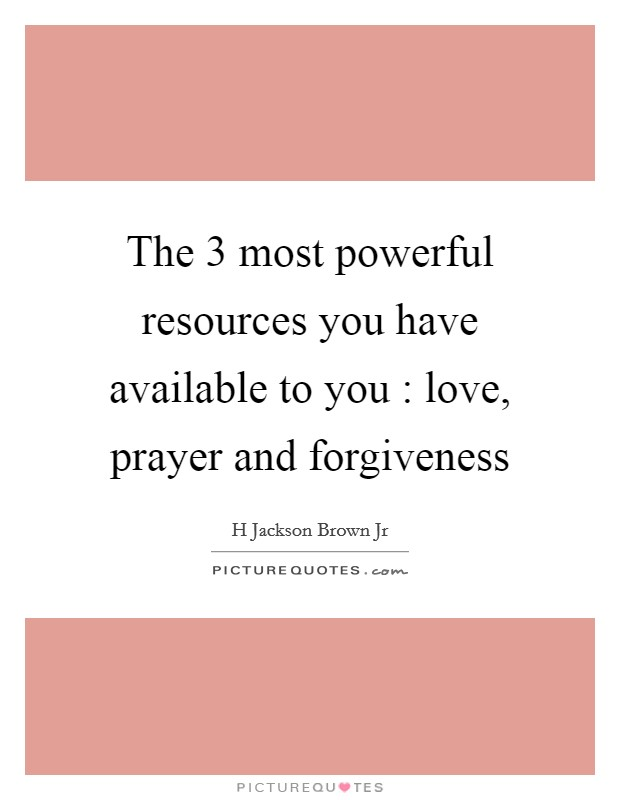 The 3 most powerful resources you have available to you : love, prayer and forgiveness Picture Quote #1
