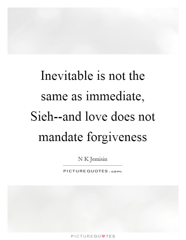 Inevitable is not the same as immediate, Sieh--and love does not mandate forgiveness Picture Quote #1