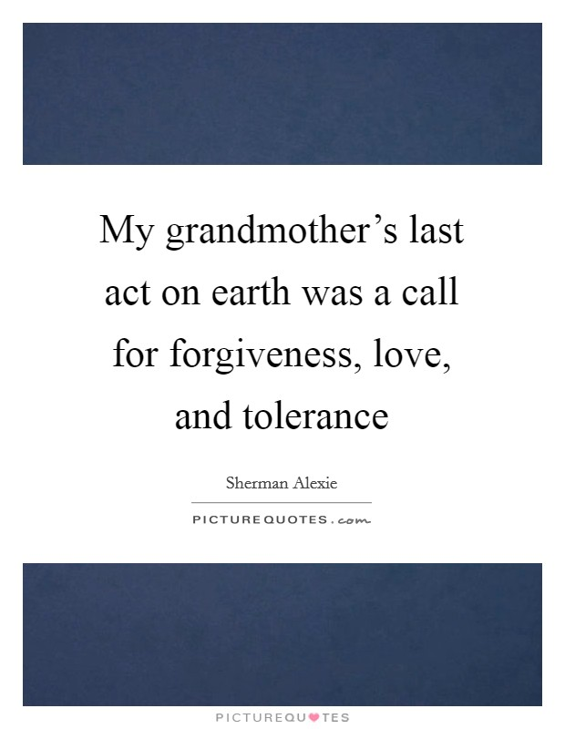 My grandmother's last act on earth was a call for forgiveness, love, and tolerance Picture Quote #1
