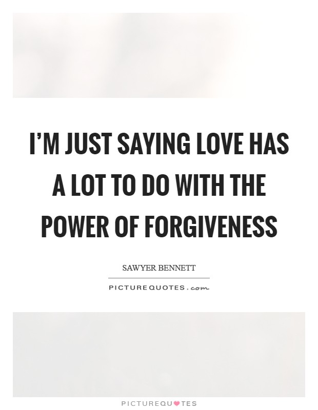 I'm just saying love has a lot to do with the power of forgiveness Picture Quote #1