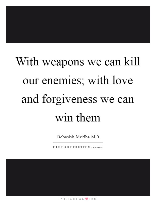 With weapons we can kill our enemies; with love and forgiveness we can win them Picture Quote #1