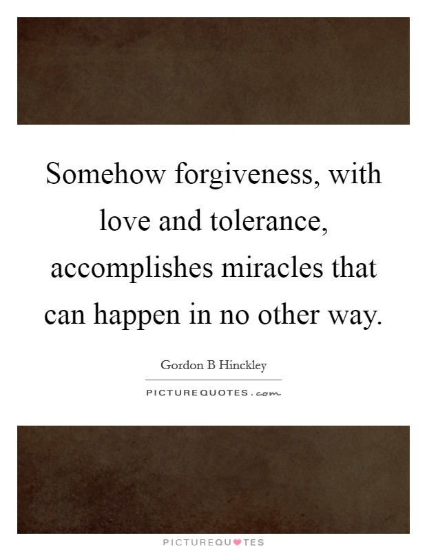 Somehow forgiveness, with love and tolerance, accomplishes miracles that can happen in no other way. Picture Quote #1