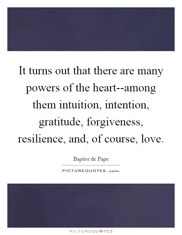 It turns out that there are many powers of the heart--among them intuition, intention, gratitude, forgiveness, resilience, and, of course, love Picture Quote #1