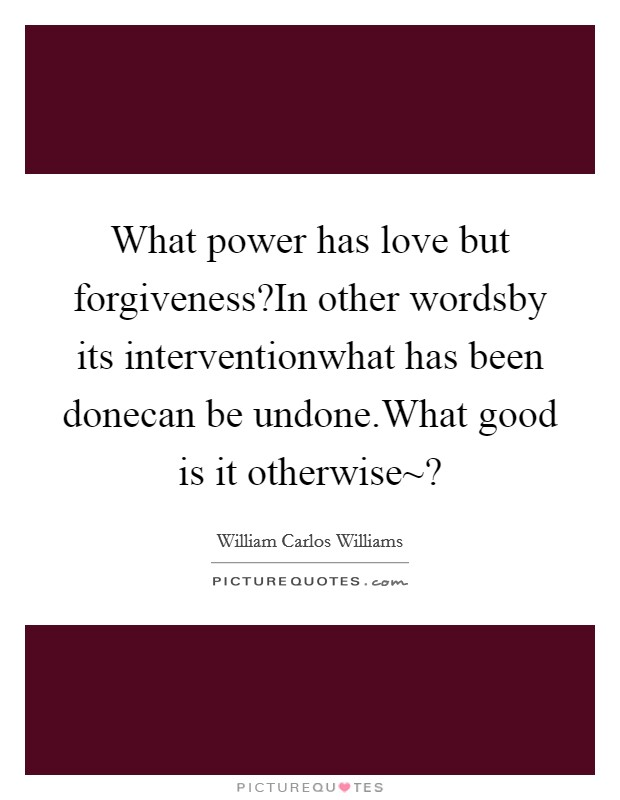 What power has love but forgiveness?In other wordsby its interventionwhat has been donecan be undone.What good is it otherwise~? Picture Quote #1