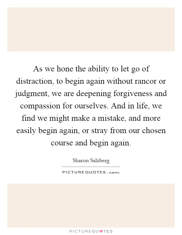 As we hone the ability to let go of distraction, to begin again without rancor or judgment, we are deepening forgiveness and compassion for ourselves. And in life, we find we might make a mistake, and more easily begin again, or stray from our chosen course and begin again Picture Quote #1