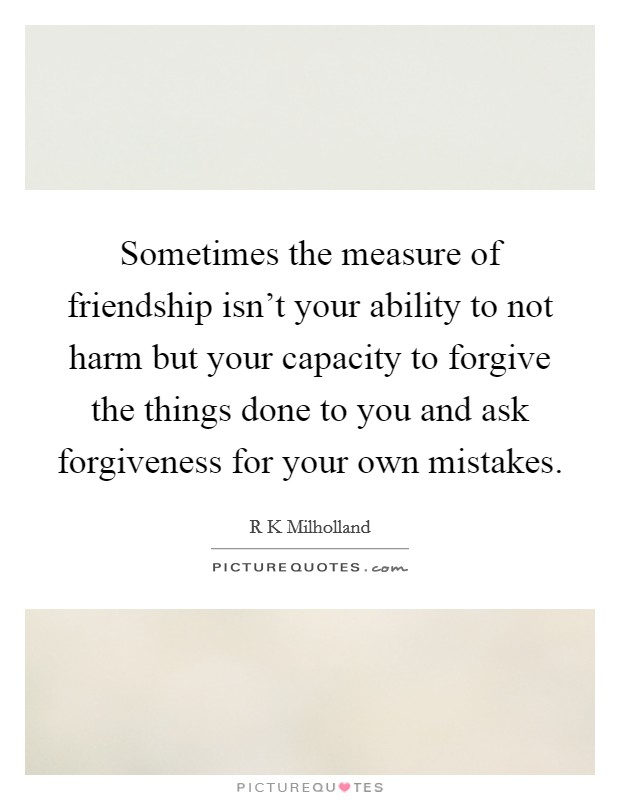 Sometimes the measure of friendship isn't your ability to not harm but your capacity to forgive the things done to you and ask forgiveness for your own mistakes Picture Quote #1