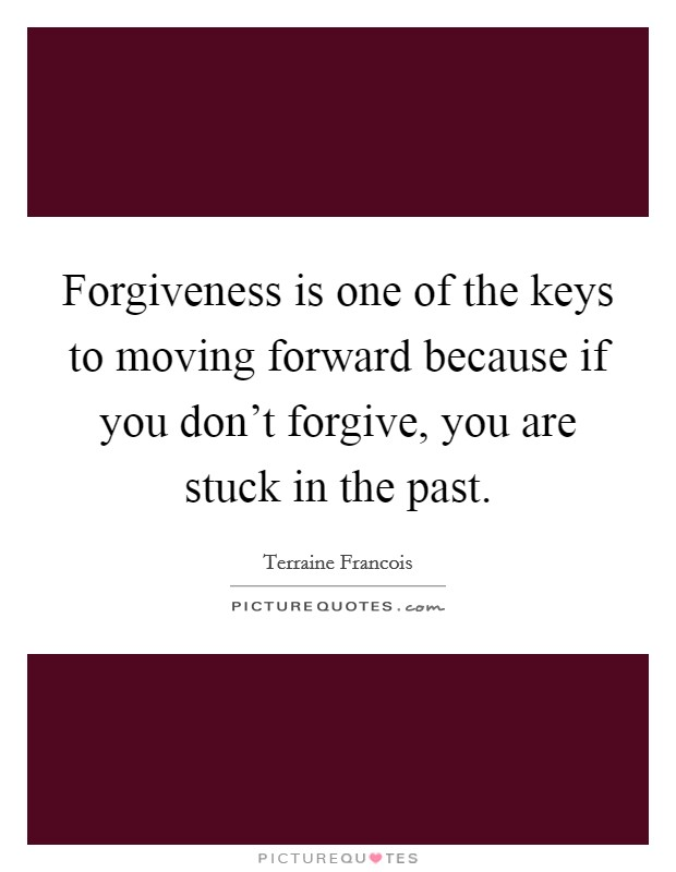 Forgiveness is one of the keys to moving forward because if you don't forgive, you are stuck in the past Picture Quote #1
