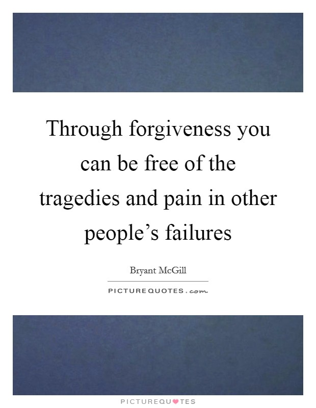 Through forgiveness you can be free of the tragedies and pain in other people's failures Picture Quote #1