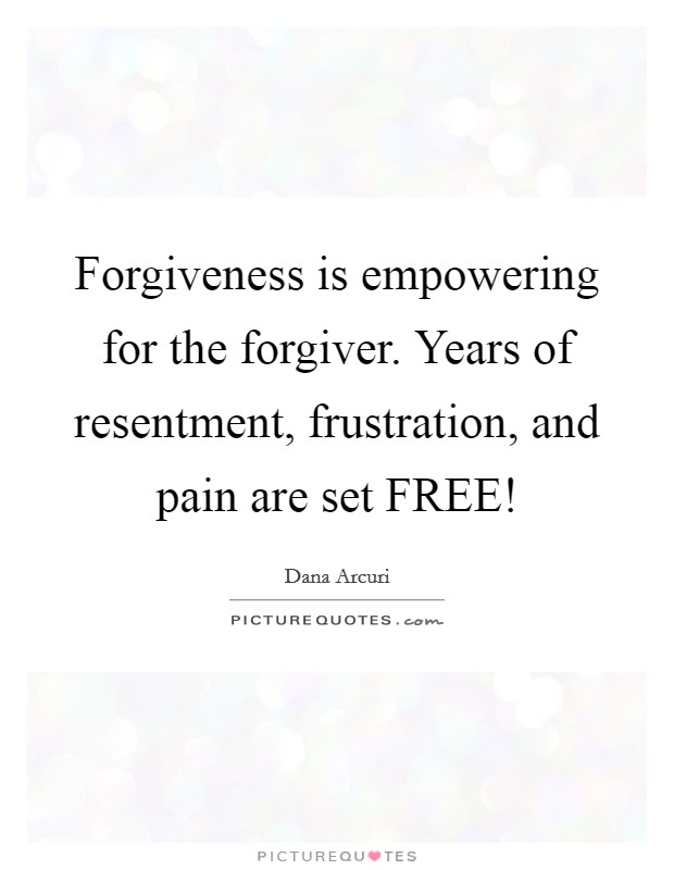 Forgiveness is empowering for the forgiver. Years of resentment, frustration, and pain are set FREE! Picture Quote #1