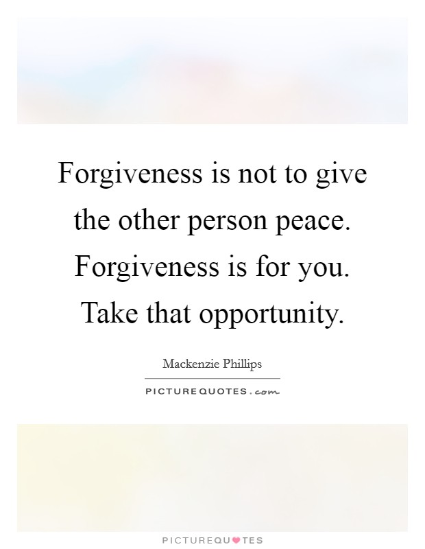 Forgiveness is not to give the other person peace. Forgiveness is for you. Take that opportunity. Picture Quote #1