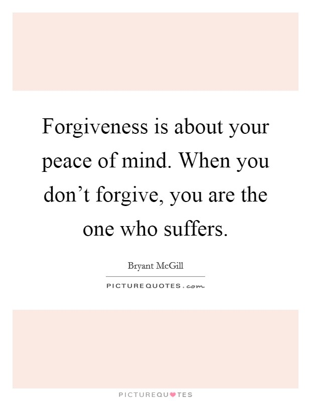 Forgiveness is about your peace of mind. When you don't forgive, you are the one who suffers Picture Quote #1