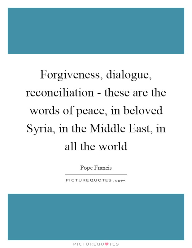 Forgiveness, dialogue, reconciliation - these are the words of peace, in beloved Syria, in the Middle East, in all the world Picture Quote #1