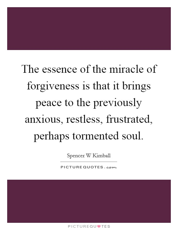 The essence of the miracle of forgiveness is that it brings peace to the previously anxious, restless, frustrated, perhaps tormented soul Picture Quote #1