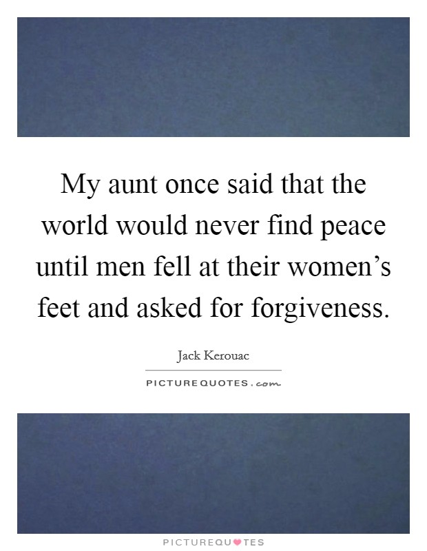 My aunt once said that the world would never find peace until men fell at their women's feet and asked for forgiveness Picture Quote #1