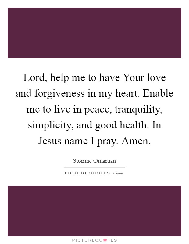 Lord, help me to have Your love and forgiveness in my heart. Enable me to live in peace, tranquility, simplicity, and good health. In Jesus name I pray. Amen Picture Quote #1