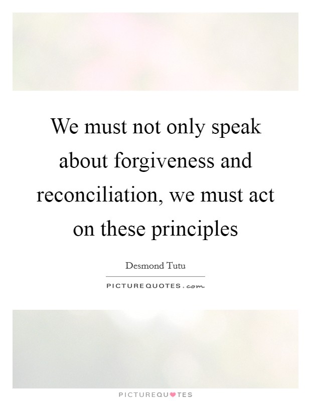 We must not only speak about forgiveness and reconciliation, we must act on these principles Picture Quote #1