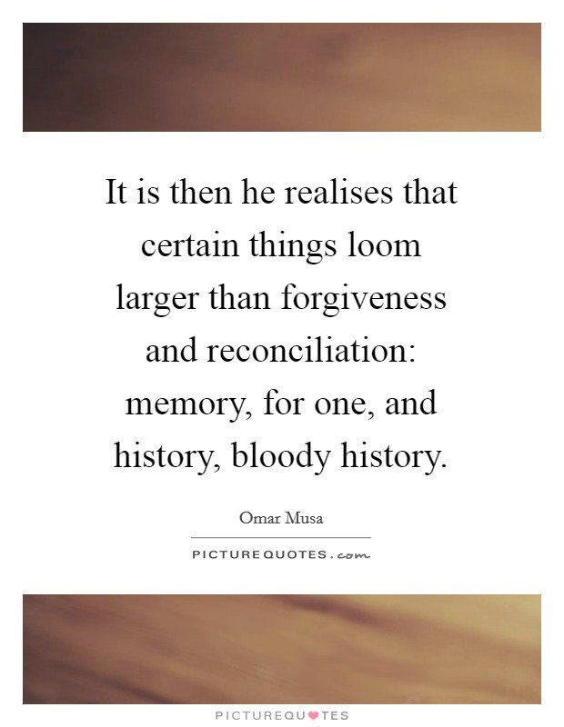 It is then he realises that certain things loom larger than forgiveness and reconciliation: memory, for one, and history, bloody history Picture Quote #1