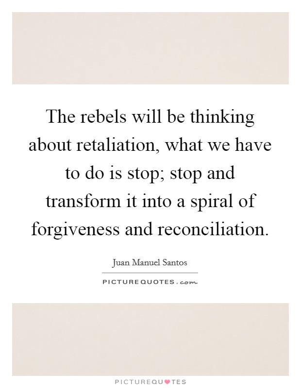 The rebels will be thinking about retaliation, what we have to do is stop; stop and transform it into a spiral of forgiveness and reconciliation Picture Quote #1
