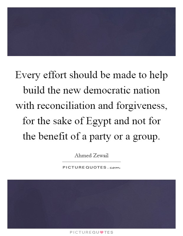 Every effort should be made to help build the new democratic nation with reconciliation and forgiveness, for the sake of Egypt and not for the benefit of a party or a group Picture Quote #1