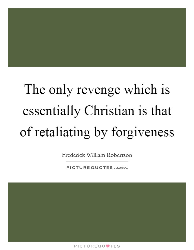 The only revenge which is essentially Christian is that of retaliating by forgiveness Picture Quote #1