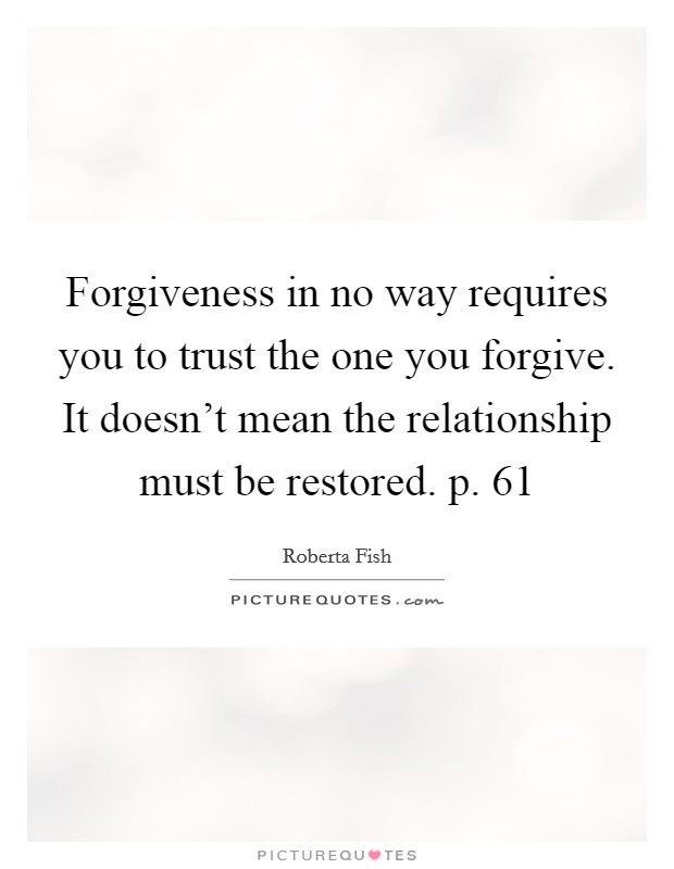 Forgiveness in no way requires you to trust the one you forgive. It doesn't mean the relationship must be restored. p. 61 Picture Quote #1