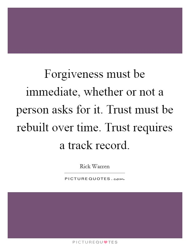 Forgiveness must be immediate, whether or not a person asks for it. Trust must be rebuilt over time. Trust requires a track record Picture Quote #1