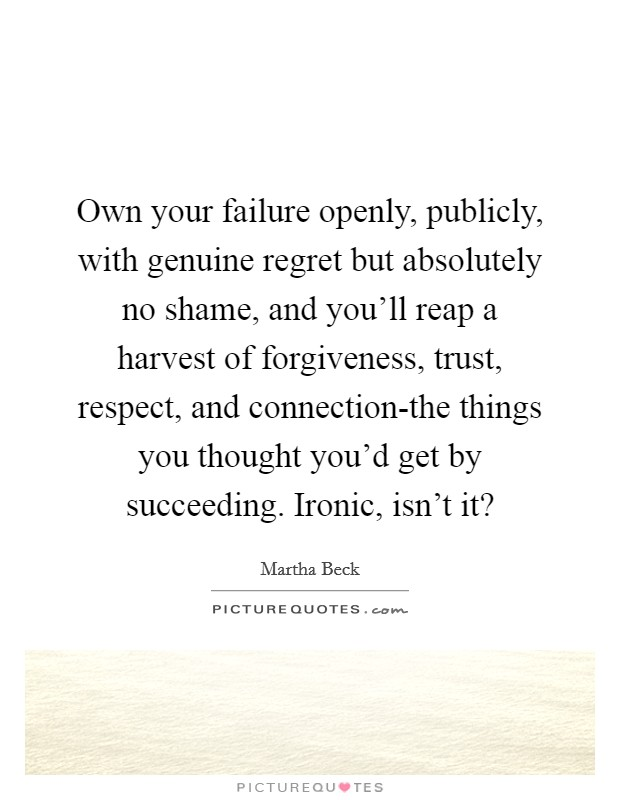 Own your failure openly, publicly, with genuine regret but absolutely no shame, and you'll reap a harvest of forgiveness, trust, respect, and connection-the things you thought you'd get by succeeding. Ironic, isn't it? Picture Quote #1