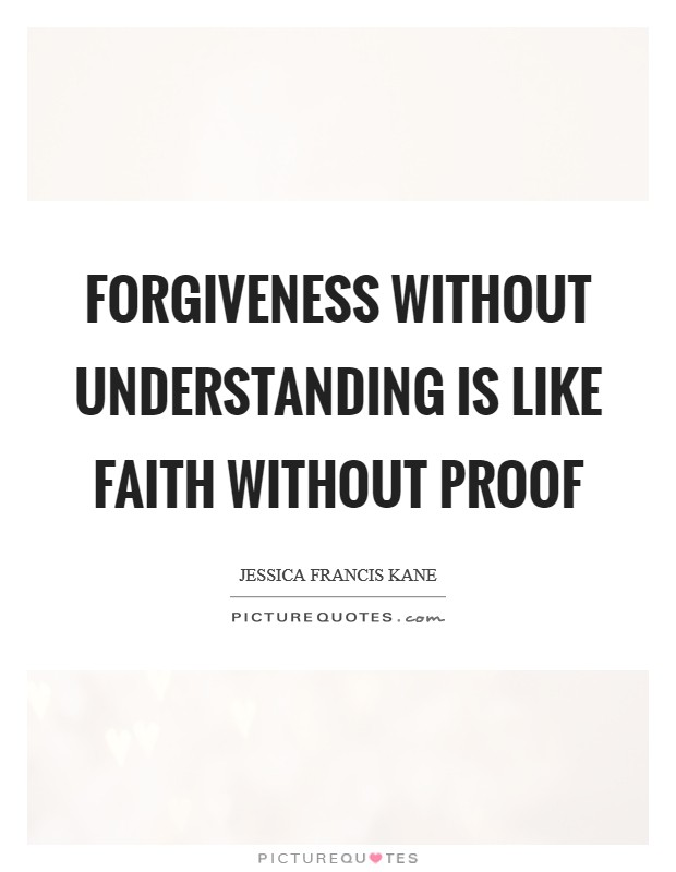 Forgiveness without understanding is like faith without proof Picture Quote #1