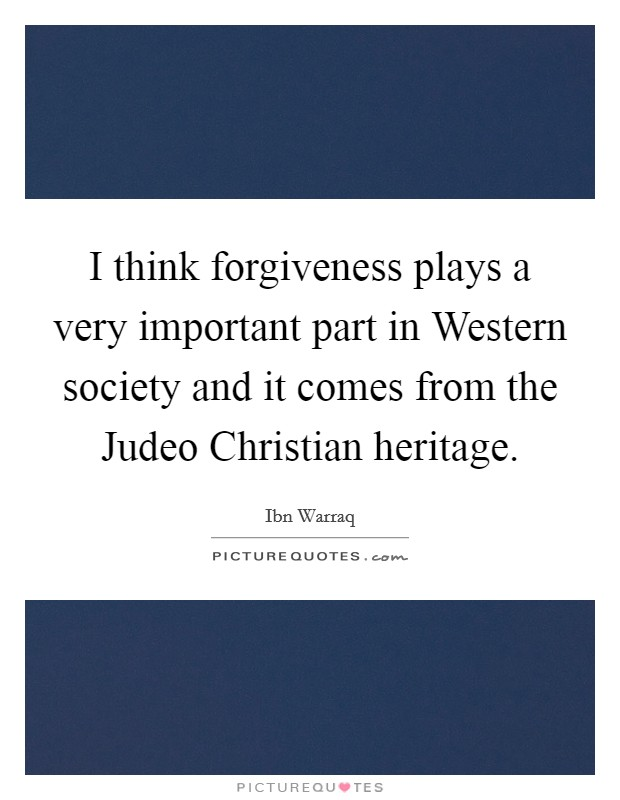 I think forgiveness plays a very important part in Western society and it comes from the Judeo Christian heritage Picture Quote #1