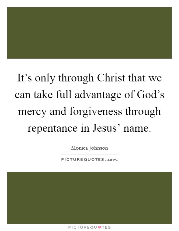 It's only through Christ that we can take full advantage of God's mercy and forgiveness through repentance in Jesus' name Picture Quote #1