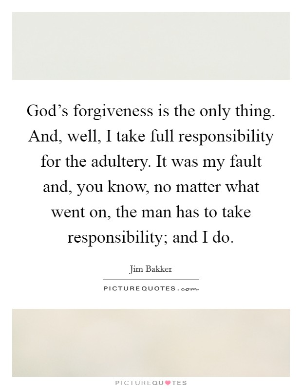 God's forgiveness is the only thing. And, well, I take full responsibility for the adultery. It was my fault and, you know, no matter what went on, the man has to take responsibility; and I do Picture Quote #1