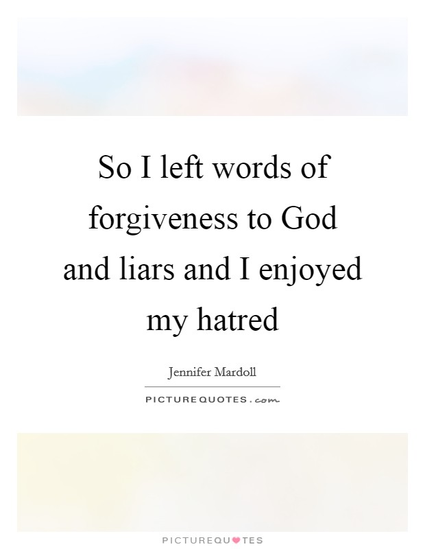 So I left words of forgiveness to God and liars and I enjoyed my hatred Picture Quote #1