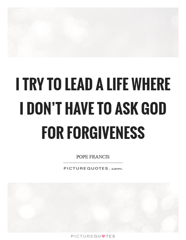 I try to lead a life where I don't have to ask God for forgiveness Picture Quote #1