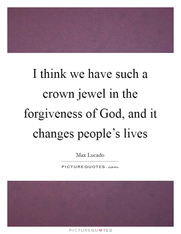 I think we have such a crown jewel in the forgiveness of God, and it changes people's lives Picture Quote #1