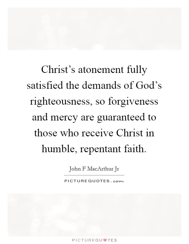 Christ's atonement fully satisfied the demands of God's righteousness, so forgiveness and mercy are guaranteed to those who receive Christ in humble, repentant faith Picture Quote #1