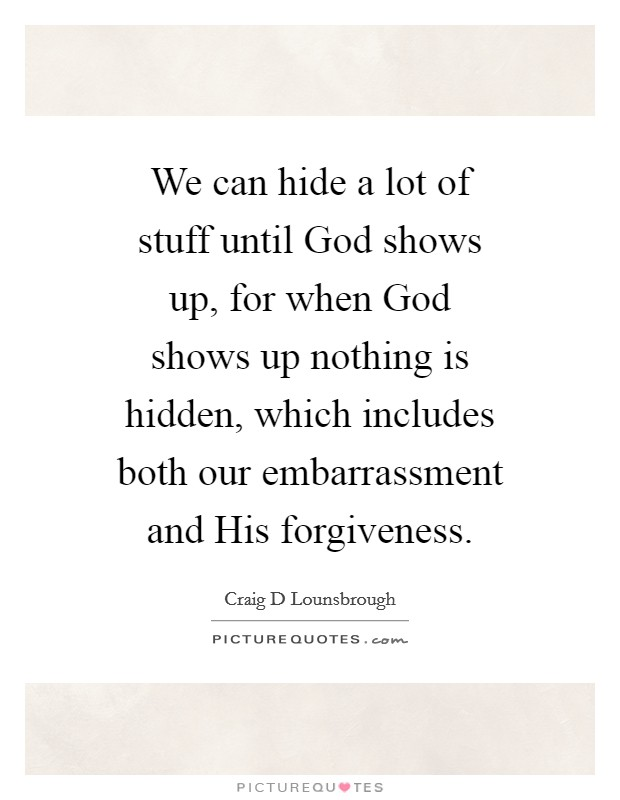 We can hide a lot of stuff until God shows up, for when God shows up nothing is hidden, which includes both our embarrassment and His forgiveness Picture Quote #1